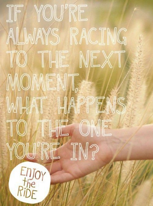 If You're always racing to the next moment...