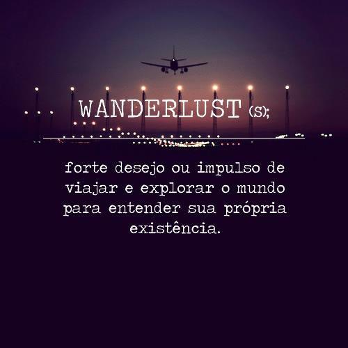 Wanderlust: forte desejo ou impulso de viajar e explorar o mundo para entender sua própria existência.