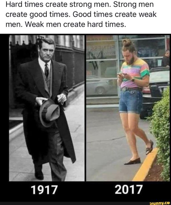 Hard Times Create Strong Men Strong Men Create Good Times Good Times Create Weak Men Weak Men Create Hard Times Ifunny Humor Funny Pictures Memes