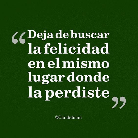 Deja de buscar la felicidad en el mismo lugar donde la perdiste.  @Candidman     #Frases Candidman Felicidad Motivación @candidman