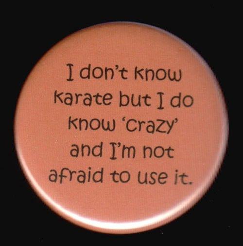 Ive got a black belt in CrAzY!!