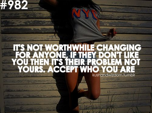 Never change who you are for anybody, if they can't except it, then it's there loss. <3