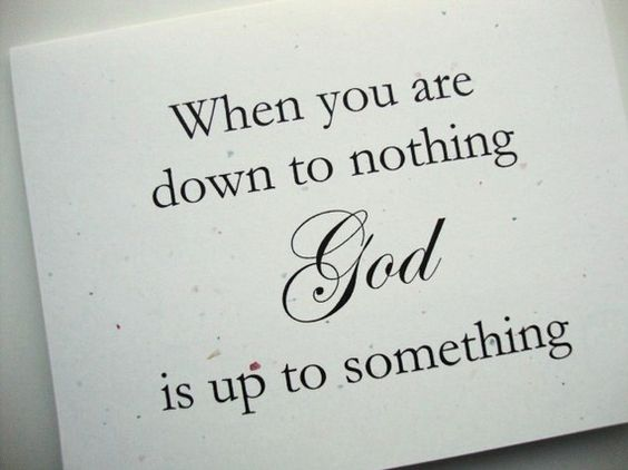 Good reminder -- When you are down to nothing, God is up to something.
