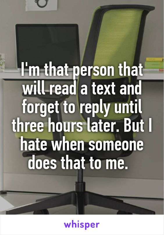 I'm that person that will read a text and forget to reply until three hours…
