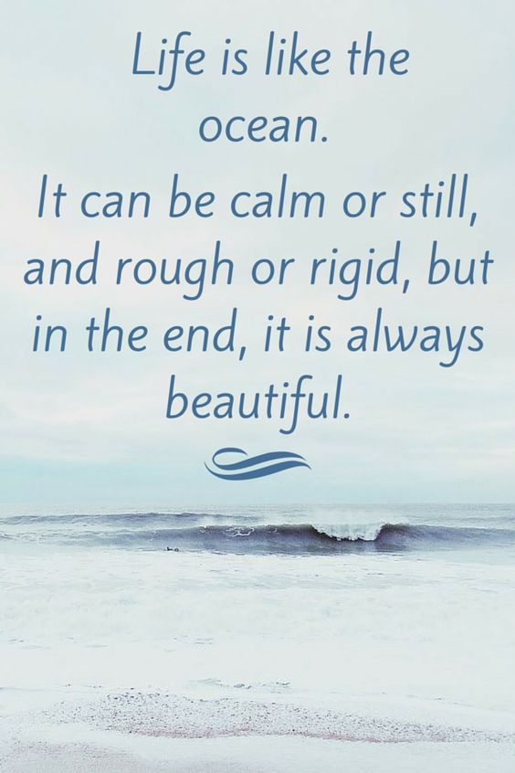 Life is like the ocean. It can be calm or still, and rough