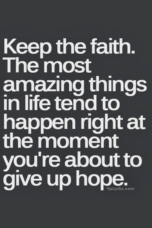 So, and here is where it speaks to me...wouldn't it be better to about give up hope? If you keep the faith, it extends the time you are NOT about to give up hope. Riiiight??: