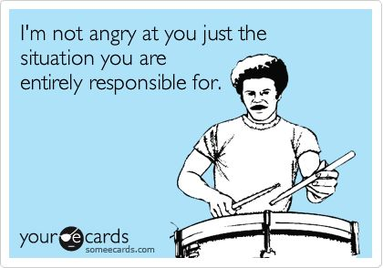 I'm not angry at you just the situation you are entirely responsible for.