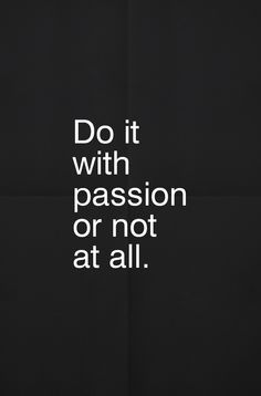 passion… even if the passion is mixed with fear, setbacks, confusion… but whatever you do, let your no be a no and your yes be a yes. No bel...