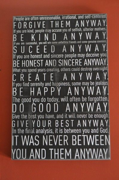 "If I had to pick one quote to live by, this would be it! Always have it near me to remind me of what really matters. ""Anyway"" by Mother Theresa"