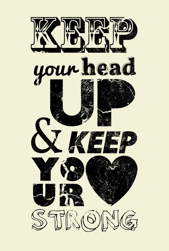 Keep your head up and keep your love strong.