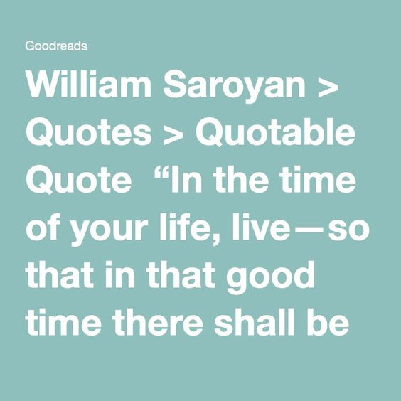 """William Saroyan > Quotes > Quotable Quote  """"In the time of your life, live—so that in that good time there shall be no ugliness or death for yourself or for any life your life touches. Seek goodness everywhere, and when it is found, bring it out of its hiding place and let it be free and unashamed.  Place in matter and in flesh the least of the values, for these are the things that hold death and must pass away. Discover in all things that which shines and is beyond corruption. Encourage…"""