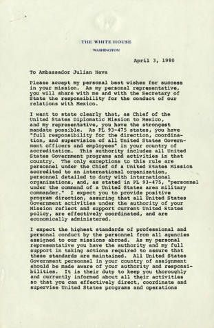 First page of a letter from President Jimmy Carter to Julian Nava, April 3, 1980. In April 3, 1980 Julian Nava became the first Mexican-American appointed U.S. Ambassador to Mexico under the Carter Administration. When President Carter was not re-elected in 1980, the Reagan administration declined to keep Nava in his position and instead informed Nava that his successor had been selected. Julian Nava Collection. Latino Cultural Heritage Digital Archives.