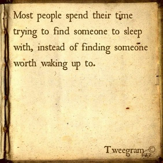 Most people spend their time trying to find someone to sleep with, instead of finding someone worth waking up to.