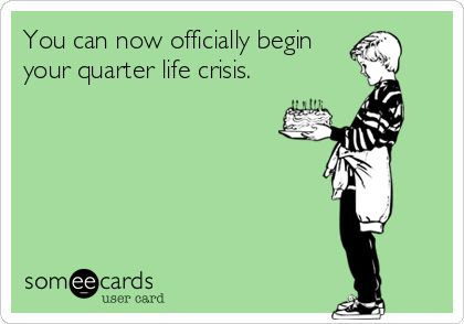 You Can Now Officially Begin Your Quarter Life Crisis Quarter Life Crisis Quotes Quarter Life Crisis 25th Birthday Quotes
