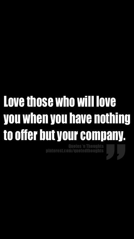 Love those who will love you when you have nothing to offer but your company. http://ibeebz.com