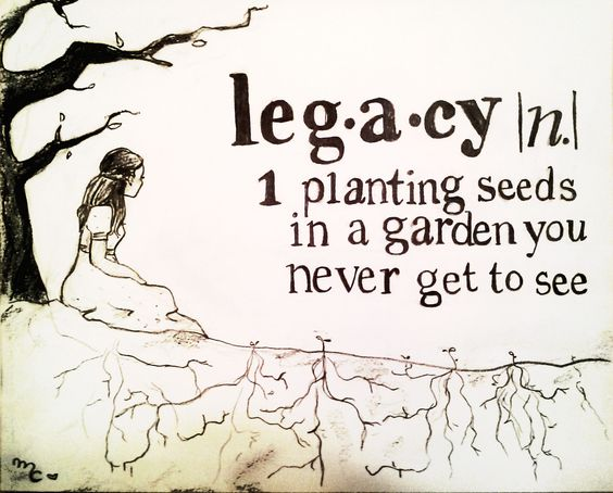 what is a legacy? planting seeds in a garden you never get to see: