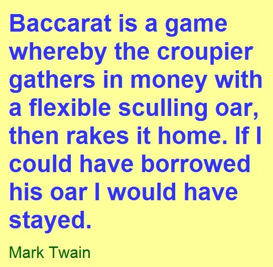 Baccarat is a game  whereby the croupier  gathers in money with  a flexible sculling oar, then rakes it home. If I could have borrowed his oar I would have stayed.