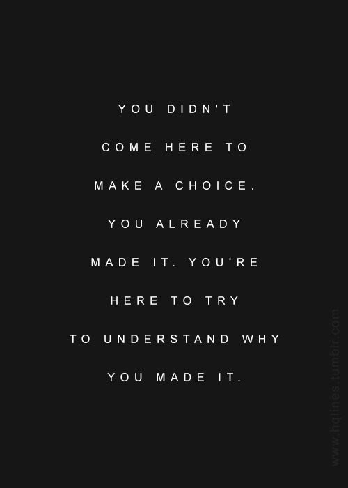 You didn't come here to make a choice. You already made it. You're here to try to understand why you made it.