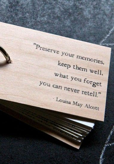 Preserve your memories. Keep them well, what you forget you can never retell.--Louisa May Alcott.