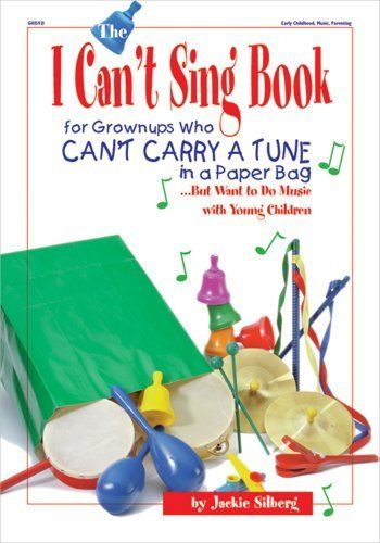 The I Can't Sing Book: For Grown-ups Who Can't Carry a Tune in a Paper Bag...But Want to do Music with Young Children by Jackie Silberg