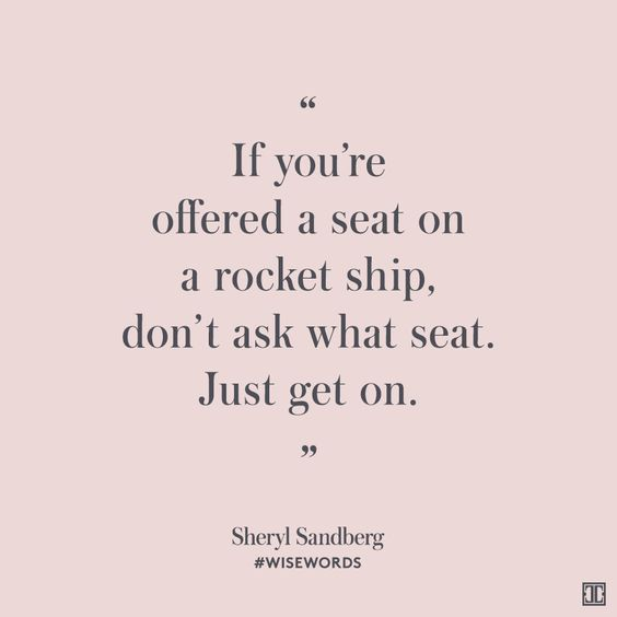 """""""If you're offered a seat on a rocket ship, don't ask what seat. Just get on."""" — Sheryl Sandberg #WiseWords:"""