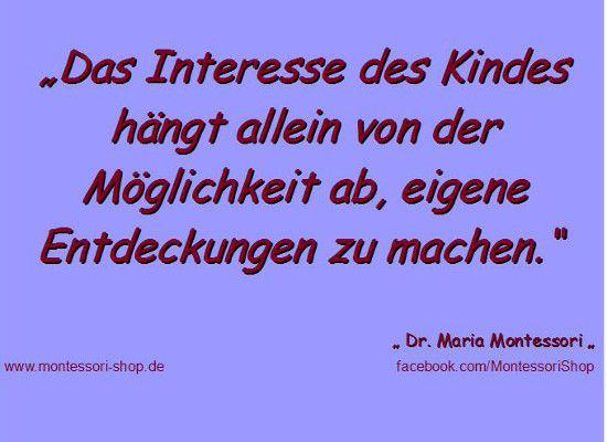 Das Interesse des Kindes hängt allein von der Möglichkeit ab, eigene Entdeckungen zu machen. -Maria Montessori -