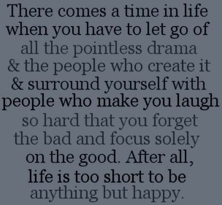 There comes a time in life when you have to let go of all the pointless drama & surround yourself with people who make you laugh so hard that you forget the bad and focus solely on the good. After all, life is too short to be anything but happy.