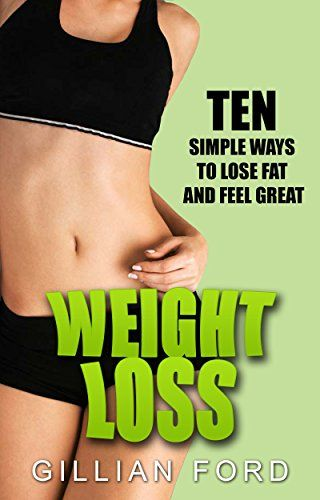 Weight Loss: Ten Simple Ways To lose Fat And Feel Great (Healthy Weight Loss,Diet Plan,...