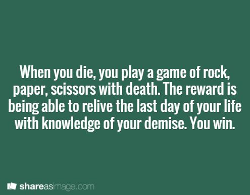 When you die, you play a game of rock, paper, scissors with death.  The reward is being able to relive the last day of your life with knowledge of your demise. You win.