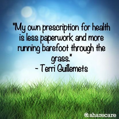 """""""My own prescription for health is less paperwork and more running barefoot through the grass."""" - Terri Guillemets"""