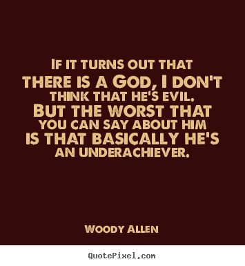 #GiftBuzz - Woody Allen Inspirational Quote - If it turns out that  there is a god, I don't think that he's evil. But the worst that you can say about him is that basically he's an underachiever.
