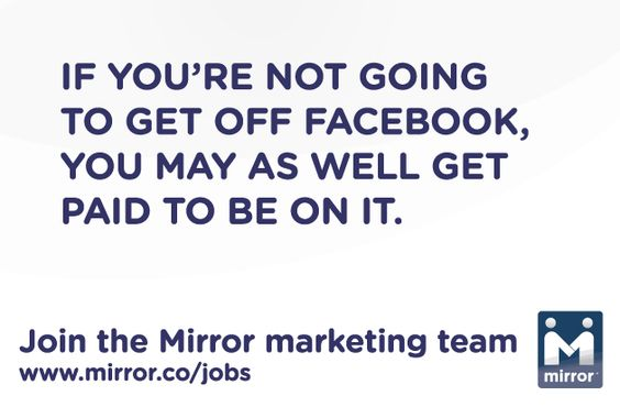 If you're not going to get off Facebook, you may as well get paid to be on it. Join the Mirror marketing team. www.mirror.co/jobs #jobs