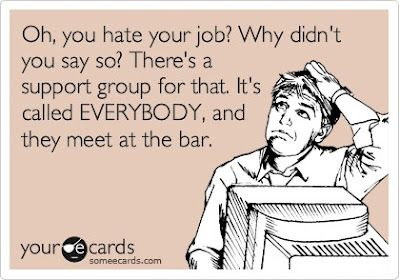 Oh, you hate your job? Why didn't you say so? There's a support group for that. It's called EVERYDOY, and they meed at the bar.