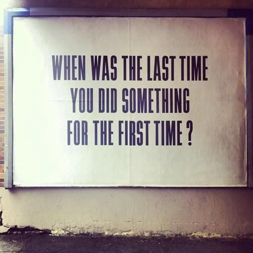When was the last time you did something for the first time?: