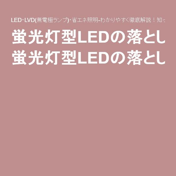 蛍光灯型LEDの落とし穴:LED・LVD(無電極ランプ)・省エネ照明-わかりやすく徹底解説!知って得するエコ照明生活