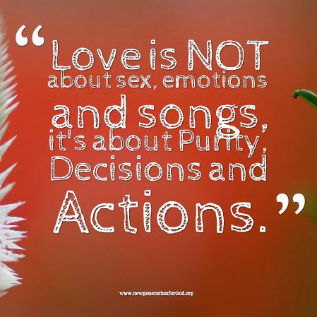 Love is NOT about sex, emotions and songs, it's about Purity, Decisions and Actions.