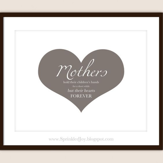 "MOTHERS DAY PRINT ""Mothers hold their children's hands for a short while, but their hearts forever."""