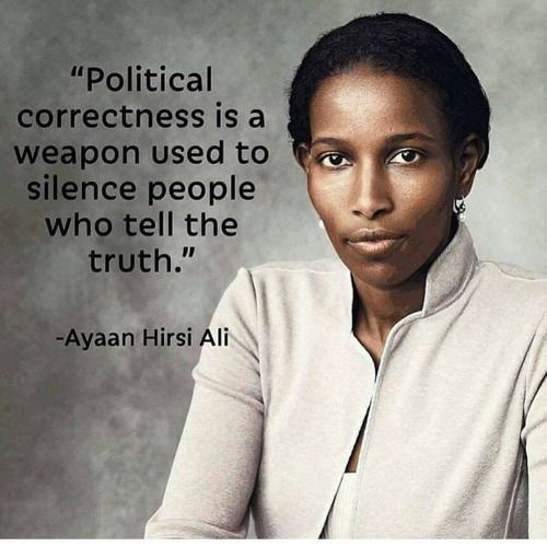 """Political correctness is a weapon used to silence people who tell the truth.""~Ayaan Hirsi Ali:"