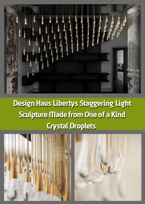 Design Haus Liberty S Staggering Light Sculpture Made From One Of A Kind Crystal Droplets 2020