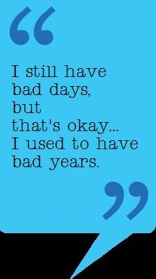 "I love this. Both statements are true for me. I guess when I have a bad day (yesterday was terrible), I can remember and be thankful I don't have ""bad years"" anymore. ... Always hang in there. It does get better."