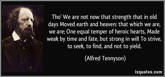 Tho' We are not now that strength that in old days Moved earth and heaven: that which we are, we are; One equal temper of heroic hearts, Made weak by time and fate, but strong in will To strive, to seek, to find, and not to yield. - Alfred Tennyson