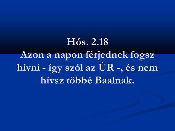 Istvan Bacsi Pint mentettél a(z) Képek, bibliai idézettel táblára (Hós.2.18)Azon a napon férjednek fogsz hívni -így szól az ÚR-, és nem hívsz többé Baalnak.