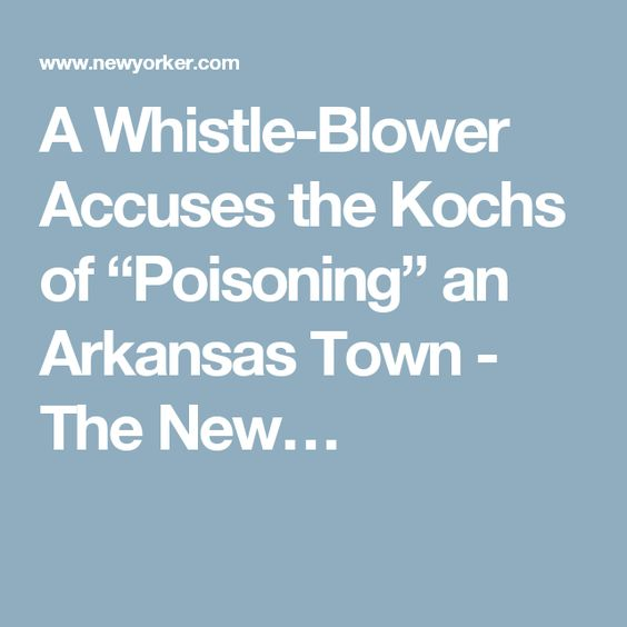 """A Whistle-Blower Accuses the Kochs of """"Poisoning"""" an Arkansas Town - The New…"""