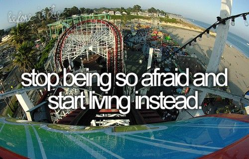 Stop being so afraid and start living instead.