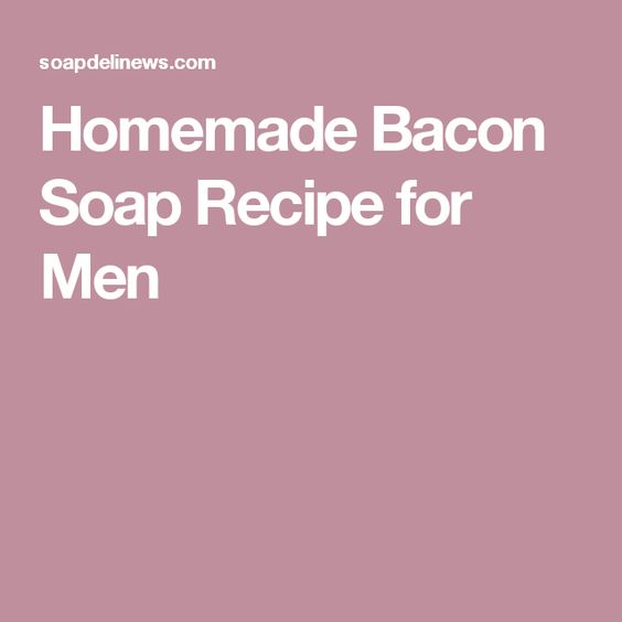 Homemade Bacon Soap Recipe for Men