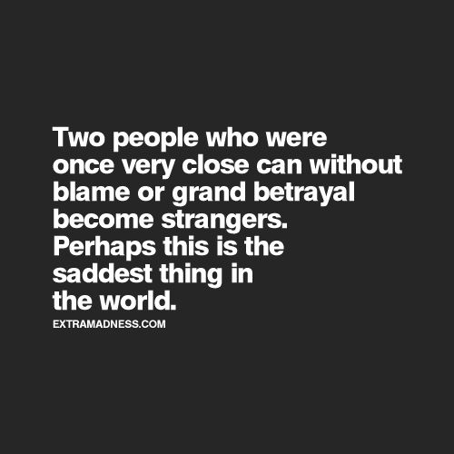 Two people who were once very close can without blame or grand betrayal become strangers.Perhaps this is the saddest thing in the world. -Warsan Shire