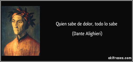 Quien sabe de dolor, todo lo sabe (Dante Alighieri):