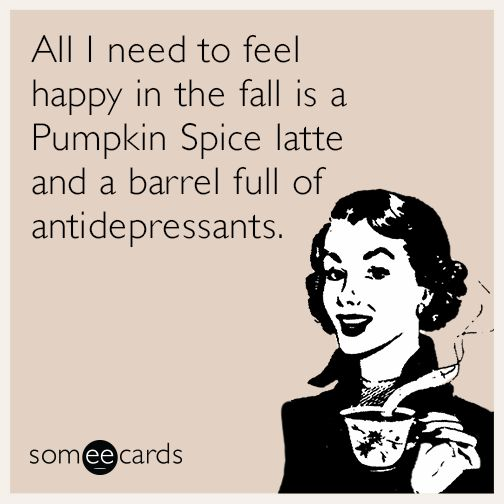 Funny Fall Pumpkin Spice Latte Ecard   All I need to feel happy in the fall is a Pumpkin Spice latte and a barrel full of antidepressants.
