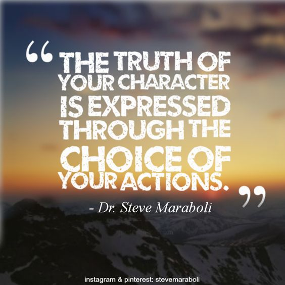 """The truth of your character is expressed through the choice of your actions."" - Dr. Steve Maraboli #quote"