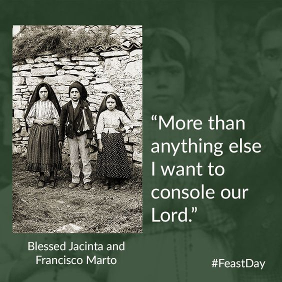 "Today we honor Blessed Jacinta and Francisco Marto, the youngest non-martyrs to be beatified in the history of the Church! ""The brother and sister, who tended to their families' sheep with their cousin Lucia Santo in the fields of Fatima, Portugal, witnessed the apparitions of Mary, now commonly known as Our Lady of Fatima."" #FeastDay"